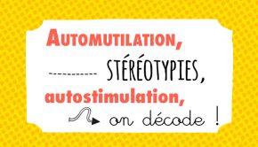 automutilation, stéréotypies, autostimulation, on décode