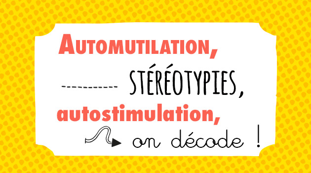 automutilation, stéréotypies, autostimulation, on décode